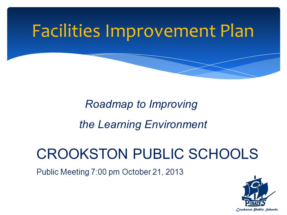 Facilities Improvement Plan Roadmap to Improving the Learning Environment CROOKSTON PUBLIC SCHOOLS Public Meeting 7:00 pm October 21, 2013