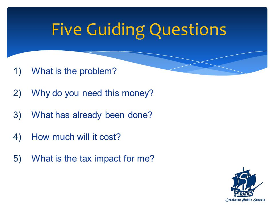 Five Guiding Questions 1)What is the problem? 2)Why do you need this money? 3)What has already been done? 4)How much will it cost? 5)What is the tax i
