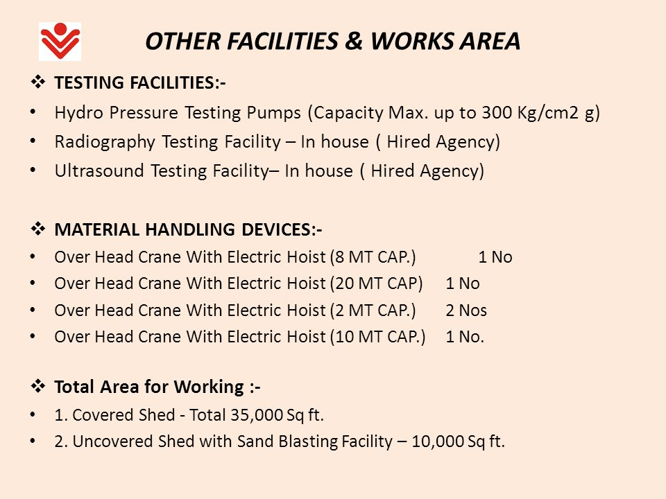 OTHER FACILITIES & WORKS AREA TESTING FACILITIES:- Hydro Pressure Testing Pumps (Capacity Max. up to 300 Kg/cm2 g) Radiography Testing Facility – In h