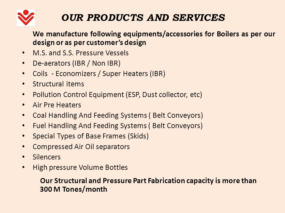 OUR PRODUCTS AND SERVICES We manufacture following equipments/accessories for Boilers as per our design or as per customers design M.S. and S.S. Press