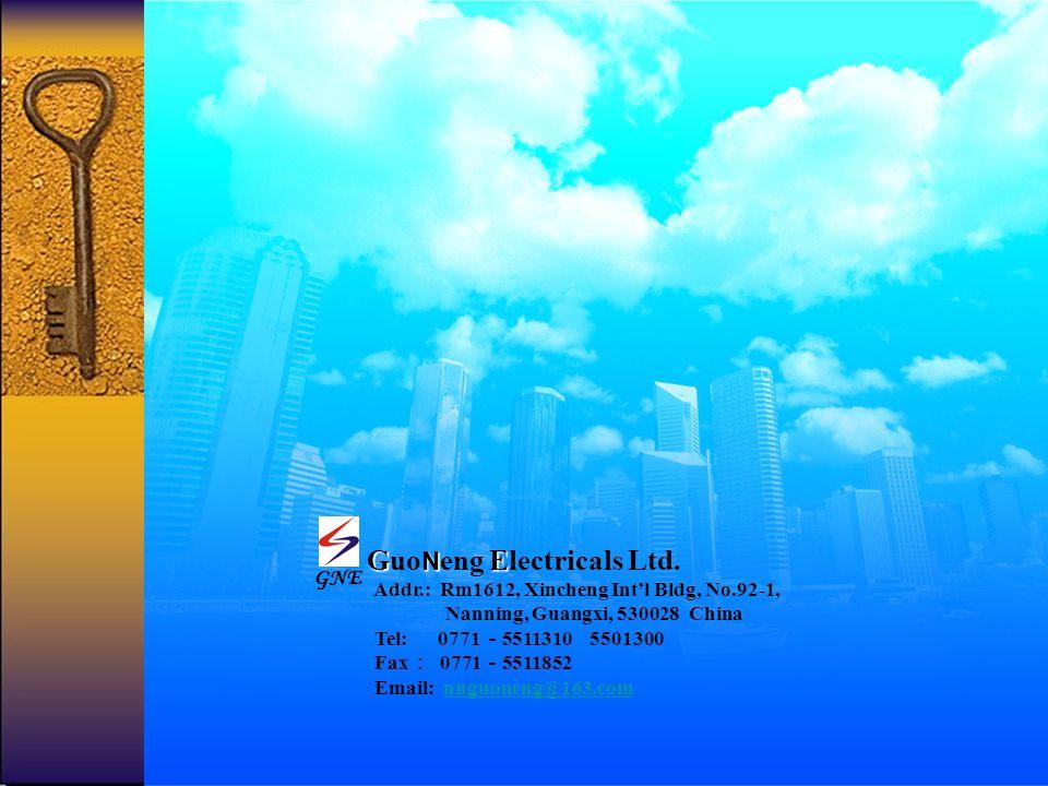 G N E Guo N eng Electricals Ltd. Addr.: Rm1612, Xincheng Intl Bldg, No.92-1, Nanning, Guangxi, 530028 China Tel: 0771 5511310 5501300 Fax 0771 5511852