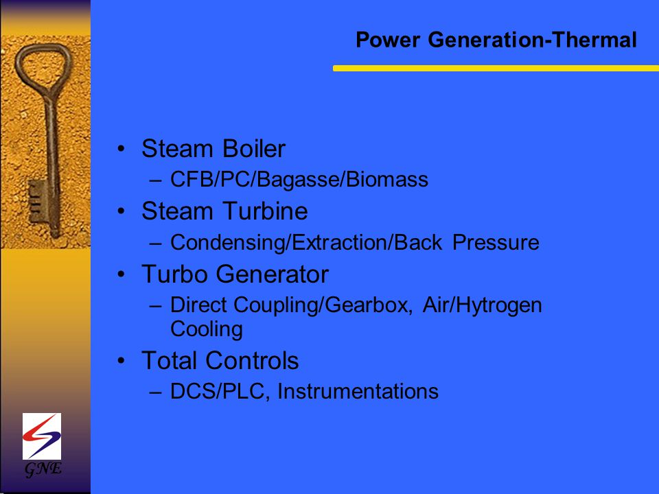 Power Generation-Thermal Steam Boiler –CFB/PC/Bagasse/Biomass Steam Turbine –Condensing/Extraction/Back Pressure Turbo Generator –Direct Coupling/Gear