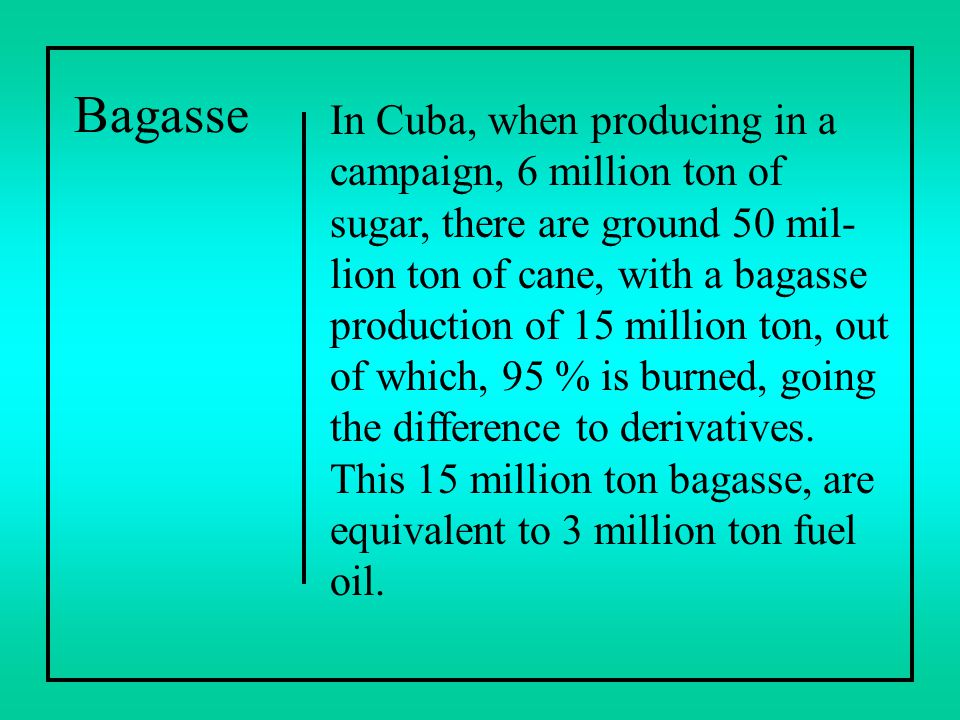Bagasse In Cuba, when producing in a campaign, 6 million ton of sugar, there are ground 50 mil- lion ton of cane, with a bagasse production of 15 mill