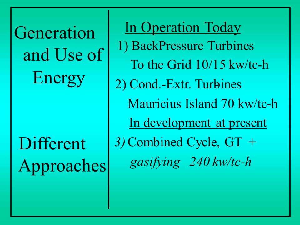 Generation and Use of Energy Different Approaches In Operation Today 1) BackPressure Turbines To the Grid 10/15 kw/tc-h 2) Cond.-Extr. Turbines- Mauri