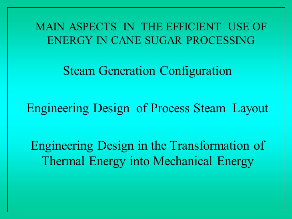 MAIN ASPECTS IN THE EFFICIENT USE OF ENERGY IN CANE SUGAR PROCESSING Steam Generation Configuration Engineering Design of Process Steam Layout Enginee