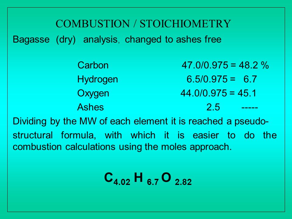 COMBUSTION / STOICHIOMETRY Bagasse (dry) analysis, changed to ashes free Carbon 47.0/0.975 = 48.2 % Hydrogen 6.5/0.975 = 6.7 Oxygen 44.0/0.975 = 45.1