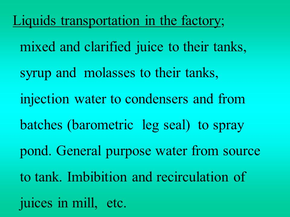 Liquids transportation in the factory; mixed and clarified juice to their tanks, syrup and molasses to their tanks, injection water to condensers and