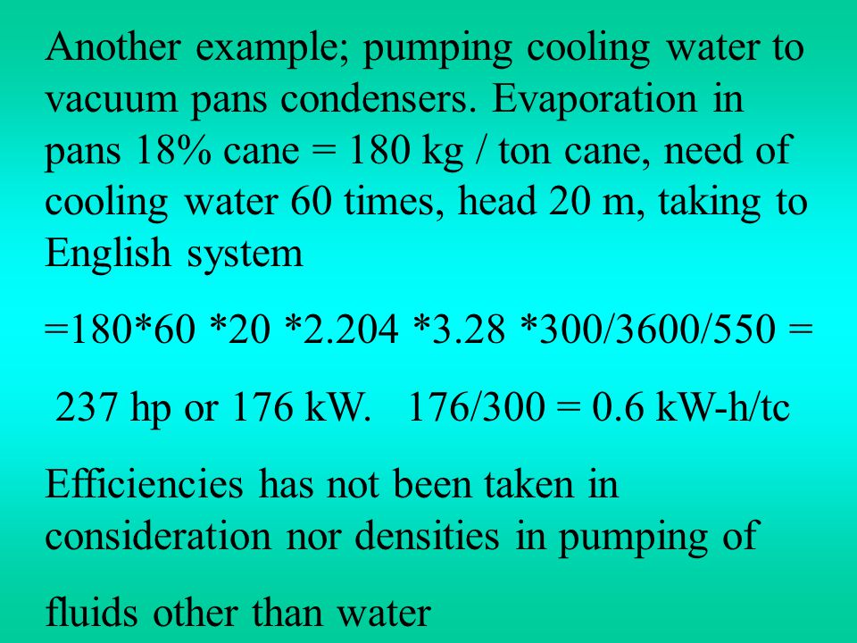 Another example; pumping cooling water to vacuum pans condensers. Evaporation in pans 18% cane = 180 kg / ton cane, need of cooling water 60 times, he