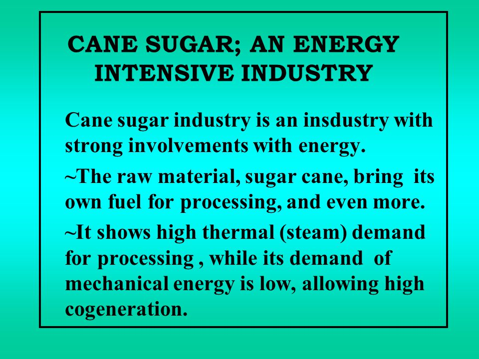 CANE SUGAR; AN ENERGY INTENSIVE INDUSTRY Cane sugar industry is an insdustry with strong involvements with energy. ~The raw material, sugar cane, brin