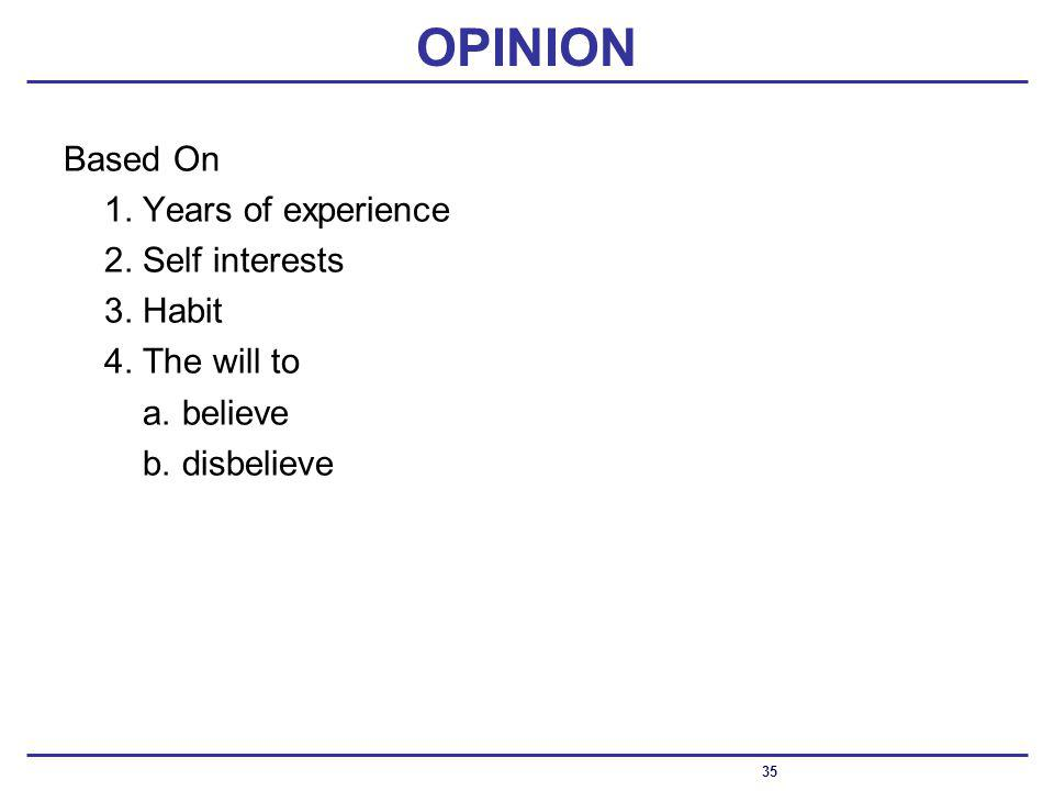 OPINION Based On 1.Years of experience 2.Self interests 3.Habit 4.The will to a.believe b.disbelieve 35