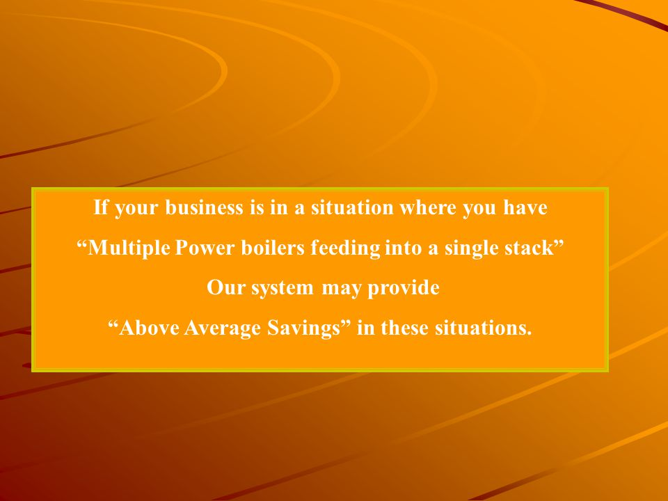 If your business is in a situation where you have Multiple Power boilers feeding into a single stack Our system may provide Above Average Savings in t