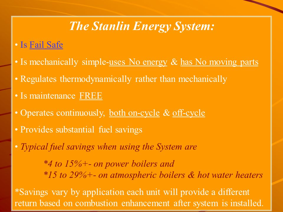 The Stanlin Energy System: Is Fail Safe Is mechanically simple-uses No energy & has No moving parts Regulates thermodynamically rather than mechanical
