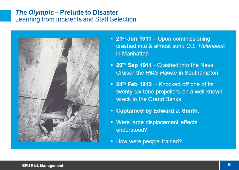 16 Marsh The Olympic – Prelude to Disaster Learning from Incidents and Staff Selection 21 st Jun 1911 – Upon commissioning crashed into & almost sunk