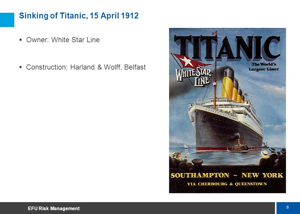 8 Marsh Sinking of Titanic, 15 April 1912 Owner: White Star Line Construction: Harland & Wolff, Belfast EFU Risk Management