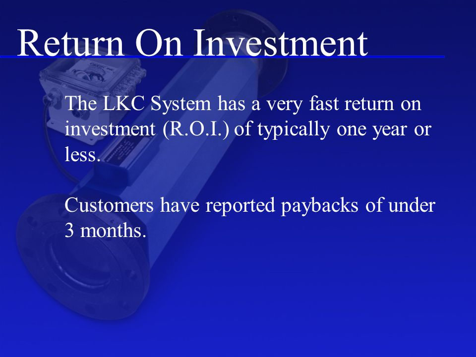 Return On Investment The LKC System has a very fast return on investment (R.O.I.) of typically one year or less.