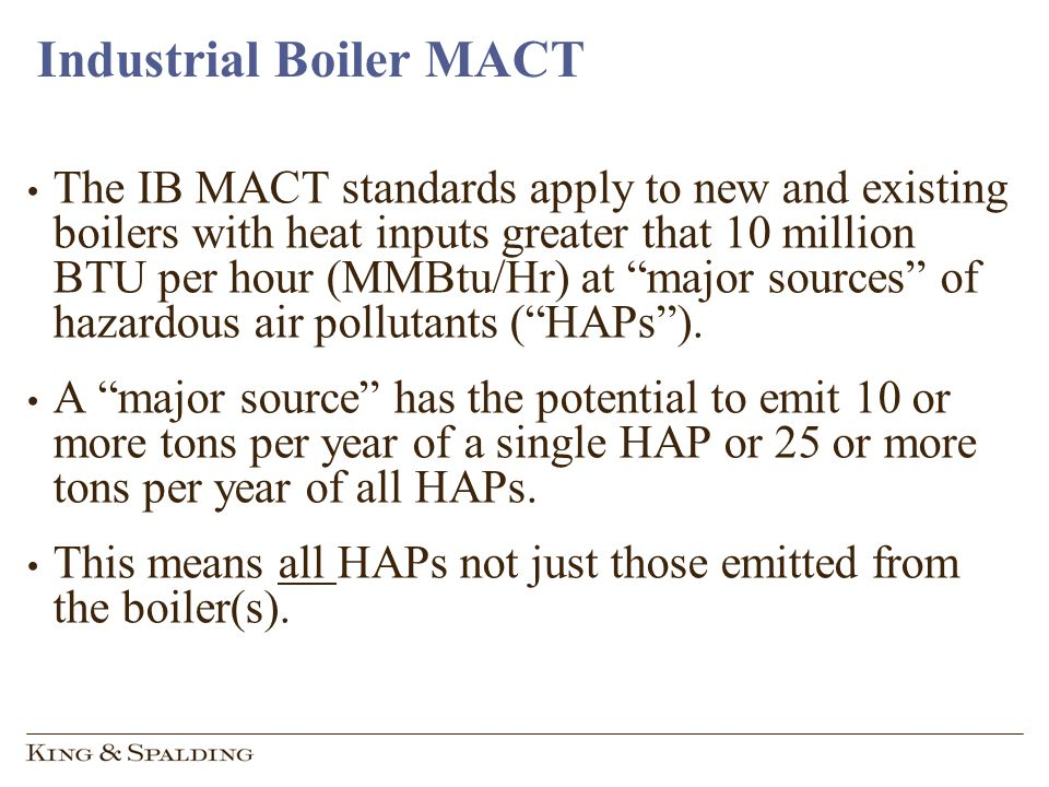 Industrial Boiler MACT The IB MACT standards apply to new and existing boilers with heat inputs greater that 10 million BTU per hour (MMBtu/Hr) at major sources of hazardous air pollutants (HAPs).