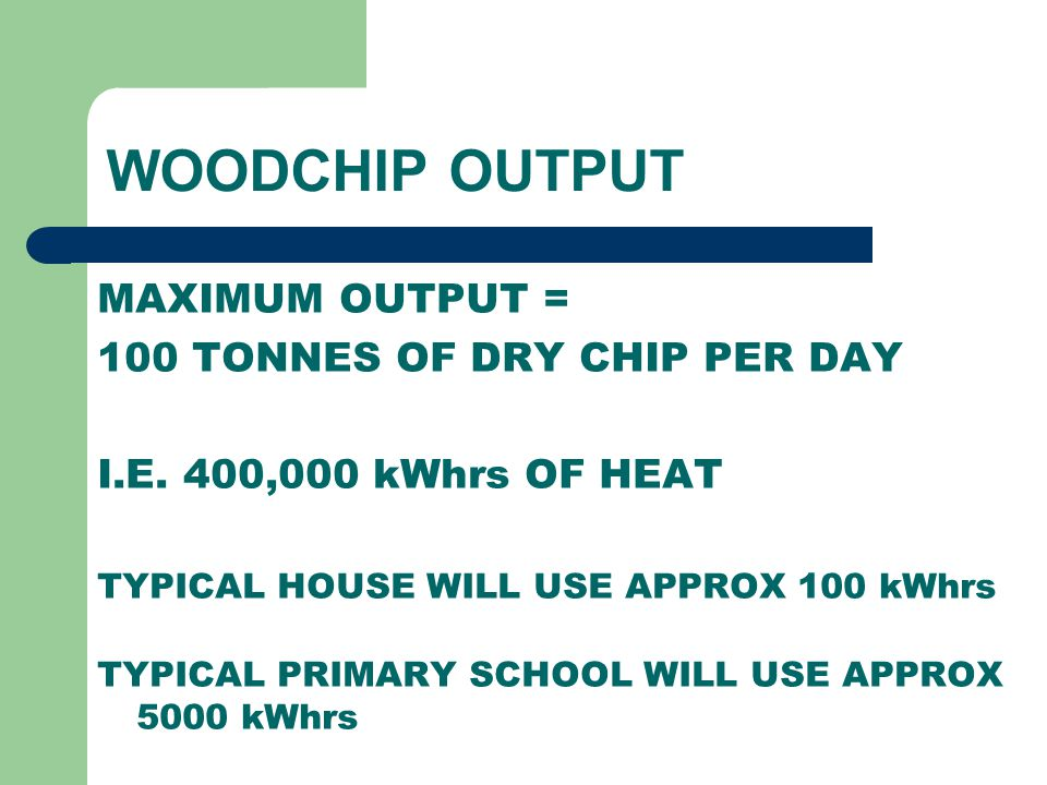 WOODCHIP OUTPUT MAXIMUM OUTPUT = 100 TONNES OF DRY CHIP PER DAY I.E. 400,000 kWhrs OF HEAT TYPICAL HOUSE WILL USE APPROX 100 kWhrs TYPICAL PRIMARY SCH