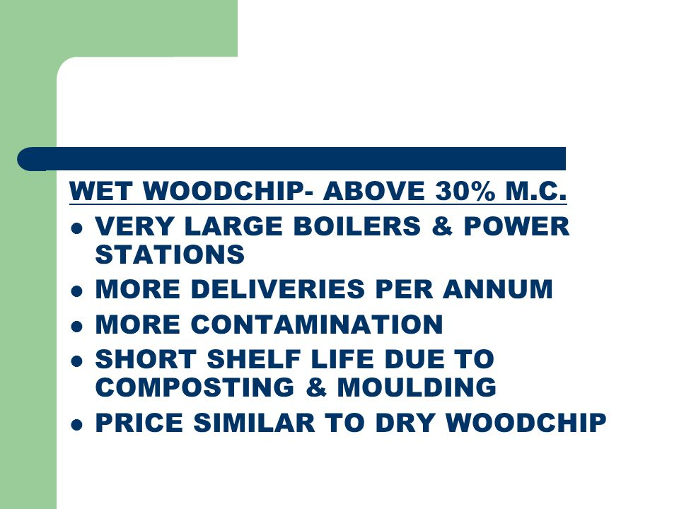 WET WOODCHIP- ABOVE 30% M.C. VERY LARGE BOILERS & POWER STATIONS MORE DELIVERIES PER ANNUM MORE CONTAMINATION SHORT SHELF LIFE DUE TO COMPOSTING & MOU