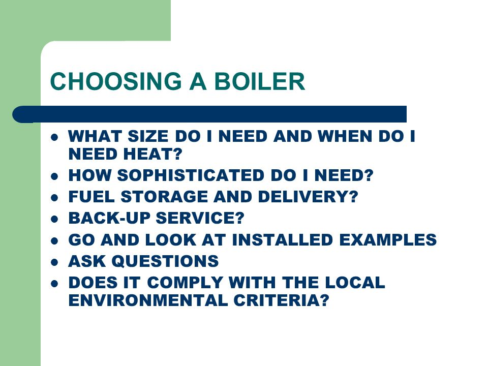 CHOOSING A BOILER WHAT SIZE DO I NEED AND WHEN DO I NEED HEAT? HOW SOPHISTICATED DO I NEED? FUEL STORAGE AND DELIVERY? BACK-UP SERVICE? GO AND LOOK AT