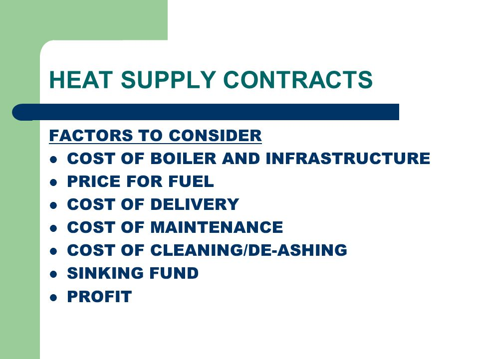HEAT SUPPLY CONTRACTS FACTORS TO CONSIDER COST OF BOILER AND INFRASTRUCTURE PRICE FOR FUEL COST OF DELIVERY COST OF MAINTENANCE COST OF CLEANING/DE-AS