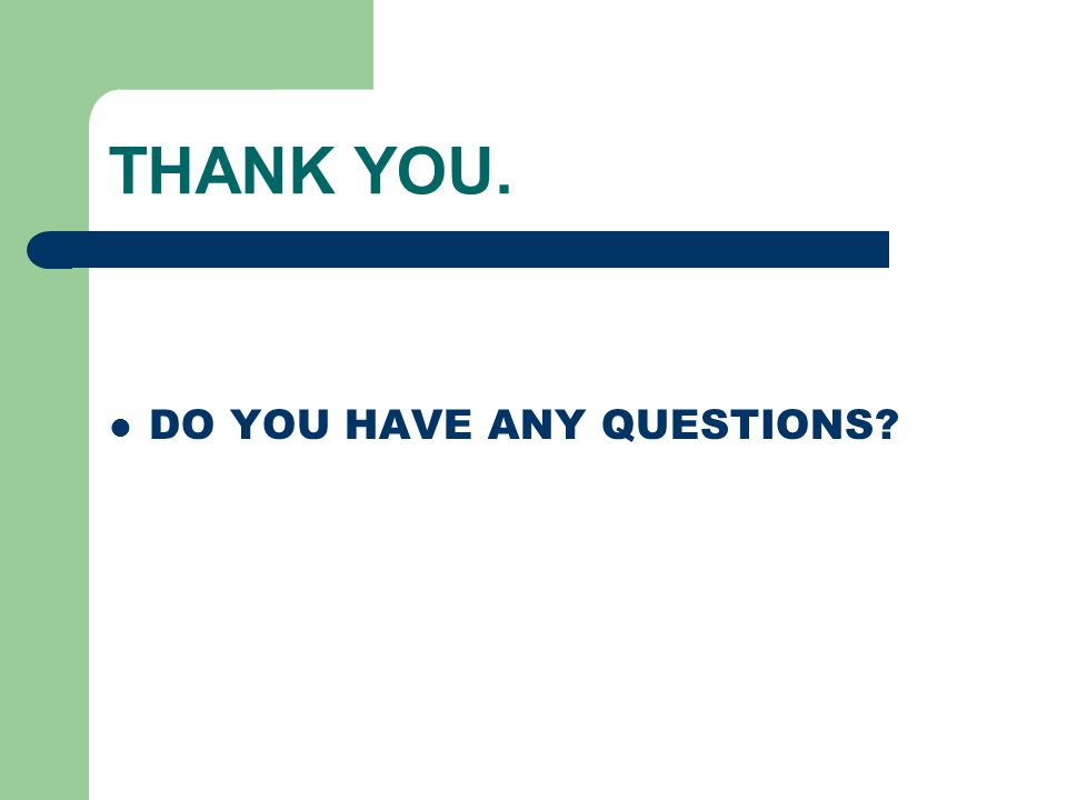 THANK YOU. DO YOU HAVE ANY QUESTIONS?