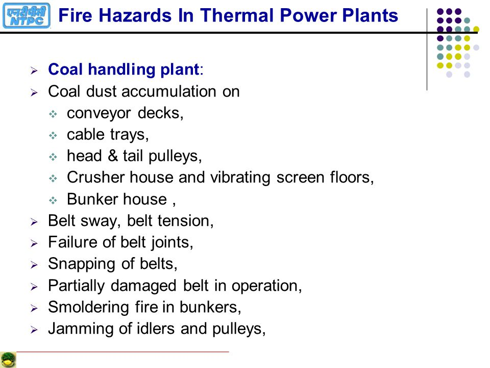 Possible Disasters in Thermal Power Plants Fast spreading fires Explosions Bursting of pipe lines / vessels Uncontrolled release of toxic / corrosive / flammable liquids Slow isolated fires Breach of dams / ash dykes Floods