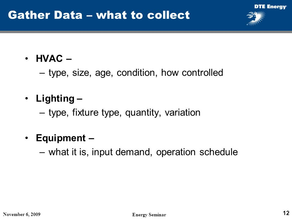 Gather Data – what to collect HVAC – –type, size, age, condition, how controlled Lighting – –type, fixture type, quantity, variation Equipment – –what it is, input demand, operation schedule November 6, 2009 Energy Seminar 12