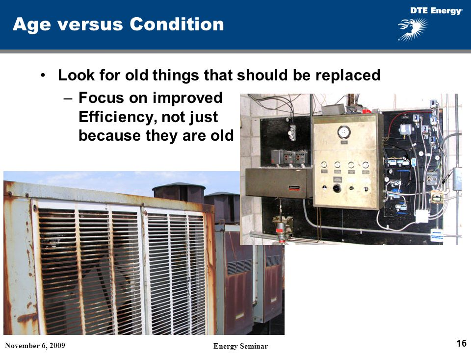 Age versus Condition Look for old things that should be replaced –Focus on improved Efficiency, not just because they are old November 6, 2009 Energy