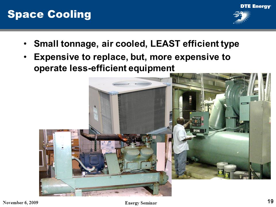Space Cooling Small tonnage, air cooled, LEAST efficient type Expensive to replace, but, more expensive to operate less-efficient equipment November 6, 2009 Energy Seminar 19