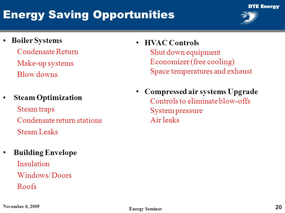 November 6, 2009 20 Energy Seminar Energy Saving Opportunities Boiler Systems Condensate Return Make-up systems Blow downs Steam Optimization Steam traps Condensate return stations Steam Leaks Building Envelope Insulation Windows/ Doors Roofs HVAC Controls Shut down equipment Economizer (free cooling) Space temperatures and exhaust Compressed air systems Upgrade Controls to eliminate blow-offs System pressure Air leaks