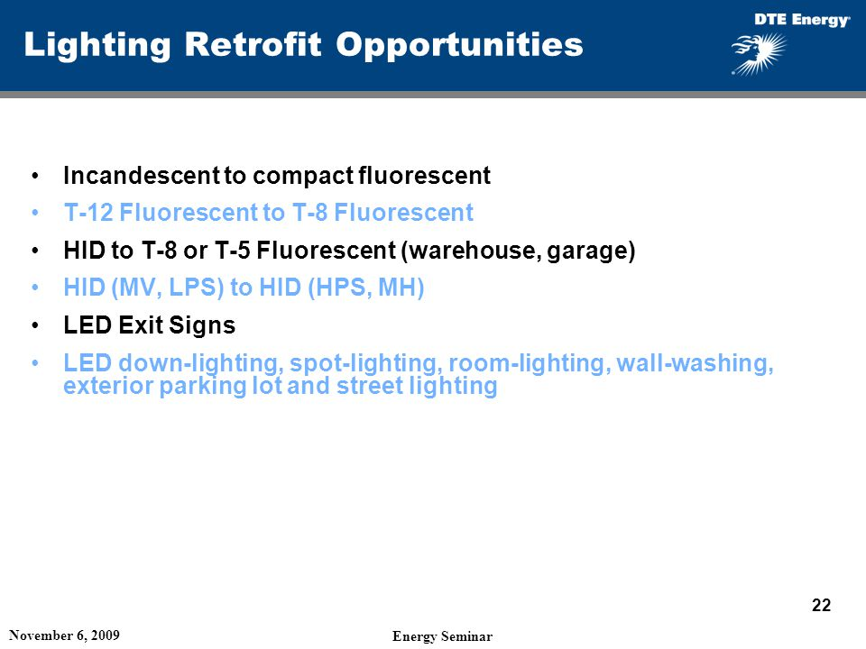 Lighting Retrofit Opportunities Incandescent to compact fluorescent T-12 Fluorescent to T-8 Fluorescent HID to T-8 or T-5 Fluorescent (warehouse, garage) HID (MV, LPS) to HID (HPS, MH) LED Exit Signs LED down-lighting, spot-lighting, room-lighting, wall-washing, exterior parking lot and street lighting November 6, 2009 Energy Seminar 22