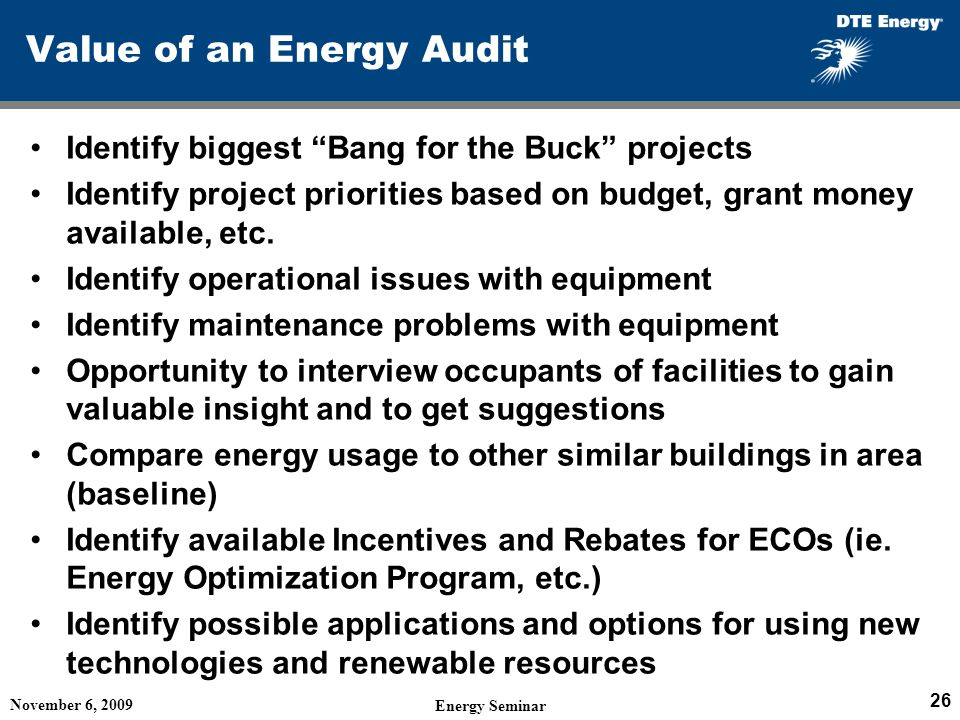 Value of an Energy Audit Identify biggest Bang for the Buck projects Identify project priorities based on budget, grant money available, etc.