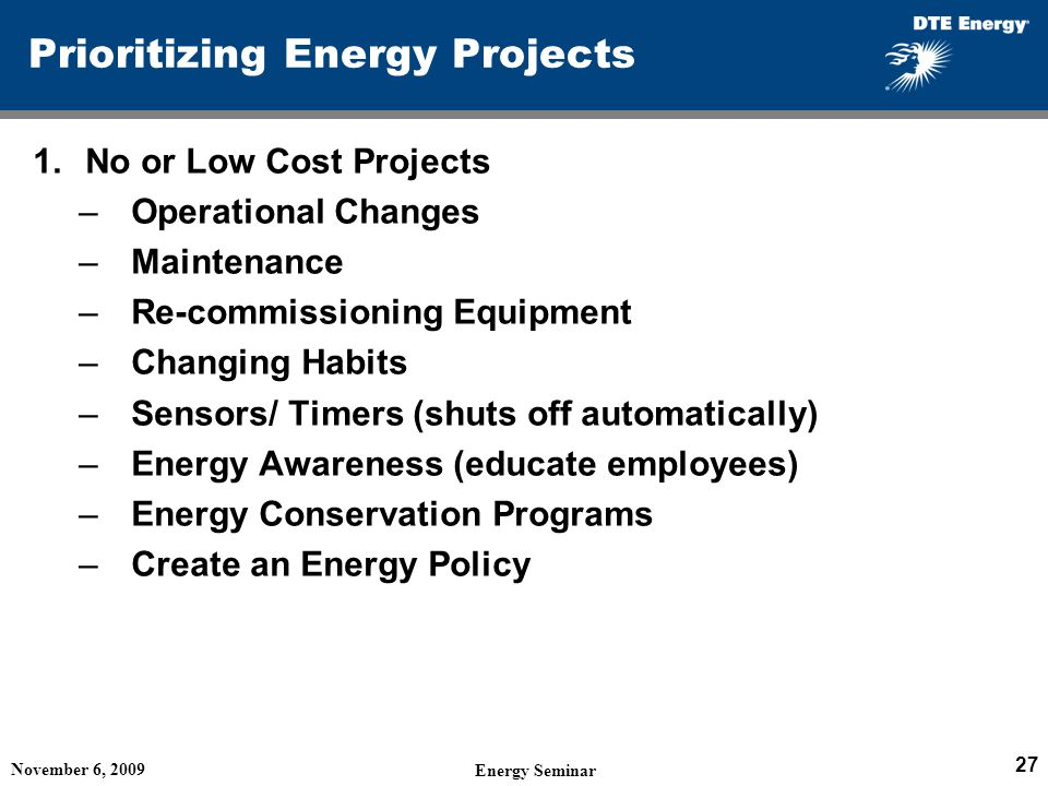 Prioritizing Energy Projects 1.No or Low Cost Projects –Operational Changes –Maintenance –Re-commissioning Equipment –Changing Habits –Sensors/ Timers (shuts off automatically) –Energy Awareness (educate employees) –Energy Conservation Programs –Create an Energy Policy November 6, 2009 Energy Seminar 27