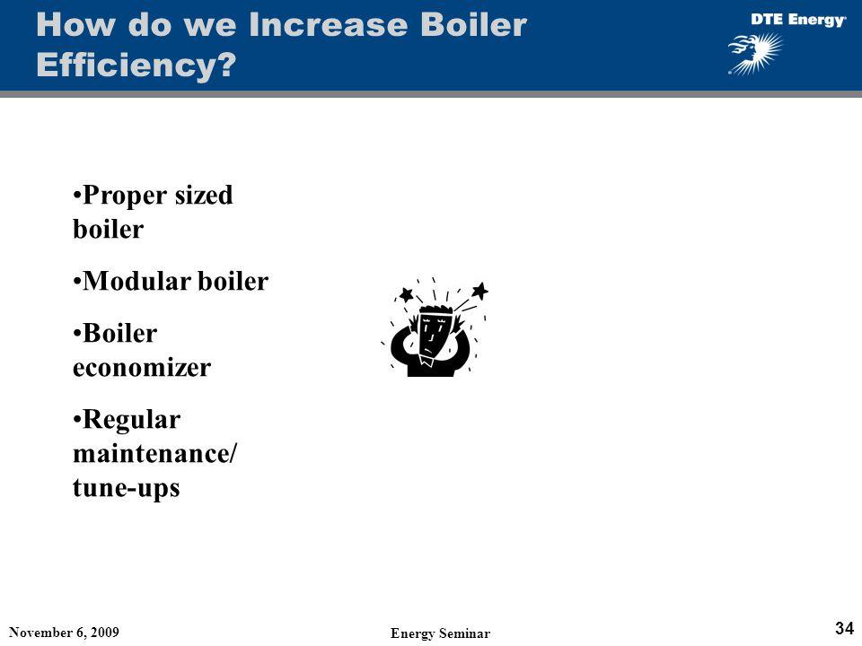 November 6, 2009 Energy Seminar 34 How do we Increase Boiler Efficiency? Proper sized boiler Modular boiler Boiler economizer Regular maintenance/ tun