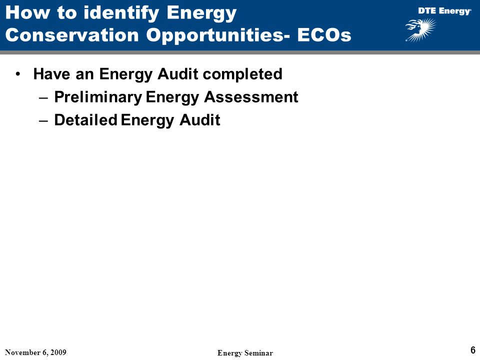 How to identify Energy Conservation Opportunities- ECOs Have an Energy Audit completed –Preliminary Energy Assessment –Detailed Energy Audit November 6, 2009 Energy Seminar 6