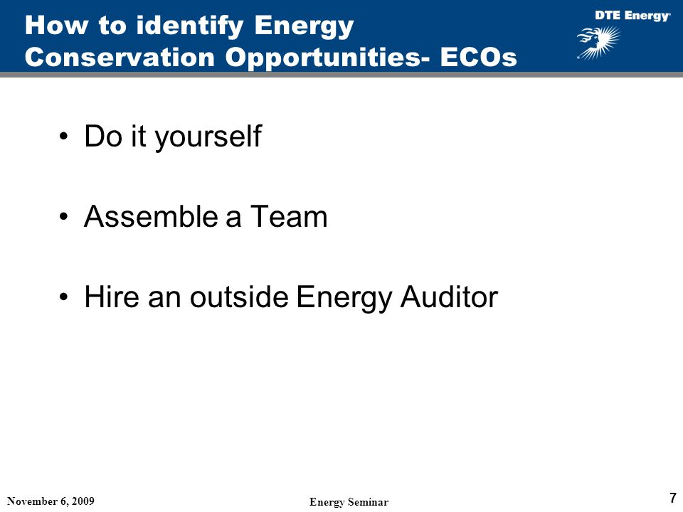 How to identify Energy Conservation Opportunities- ECOs Do it yourself Assemble a Team Hire an outside Energy Auditor November 6, 2009 Energy Seminar 7
