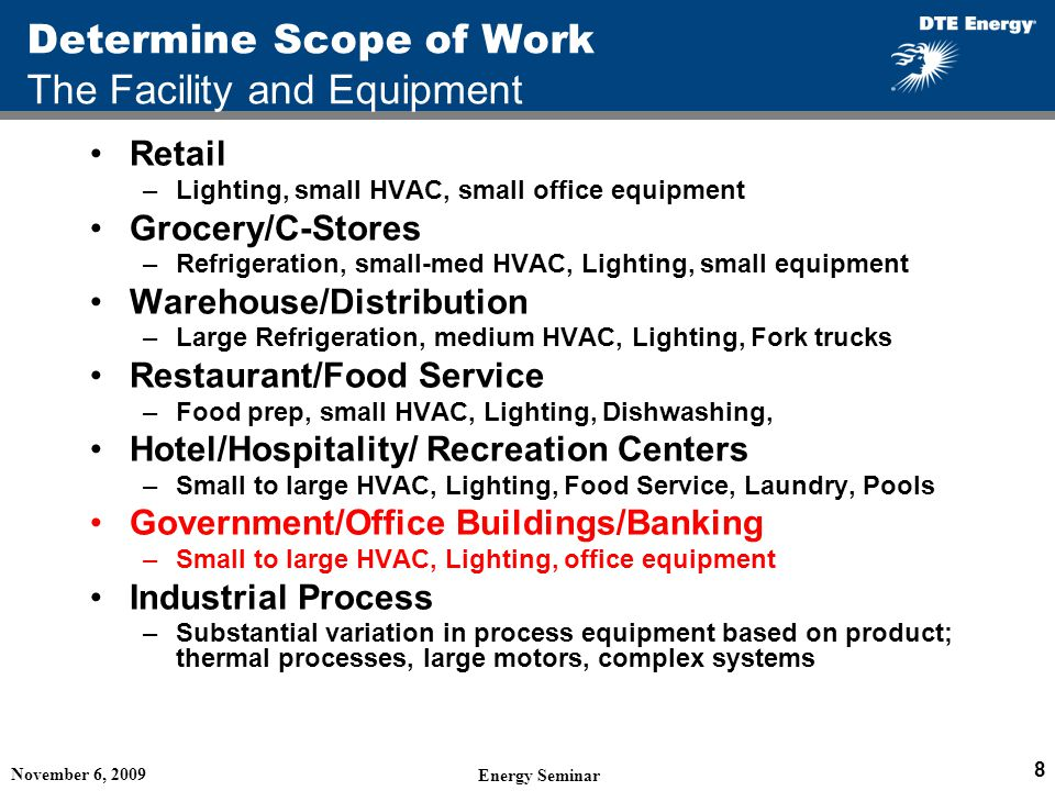 Determine Scope of Work The Facility and Equipment Retail –Lighting, small HVAC, small office equipment Grocery/C-Stores –Refrigeration, small-med HVAC, Lighting, small equipment Warehouse/Distribution –Large Refrigeration, medium HVAC, Lighting, Fork trucks Restaurant/Food Service –Food prep, small HVAC, Lighting, Dishwashing, Hotel/Hospitality/ Recreation Centers –Small to large HVAC, Lighting, Food Service, Laundry, Pools Government/Office Buildings/Banking –Small to large HVAC, Lighting, office equipment Industrial Process –Substantial variation in process equipment based on product; thermal processes, large motors, complex systems November 6, 2009 Energy Seminar 8