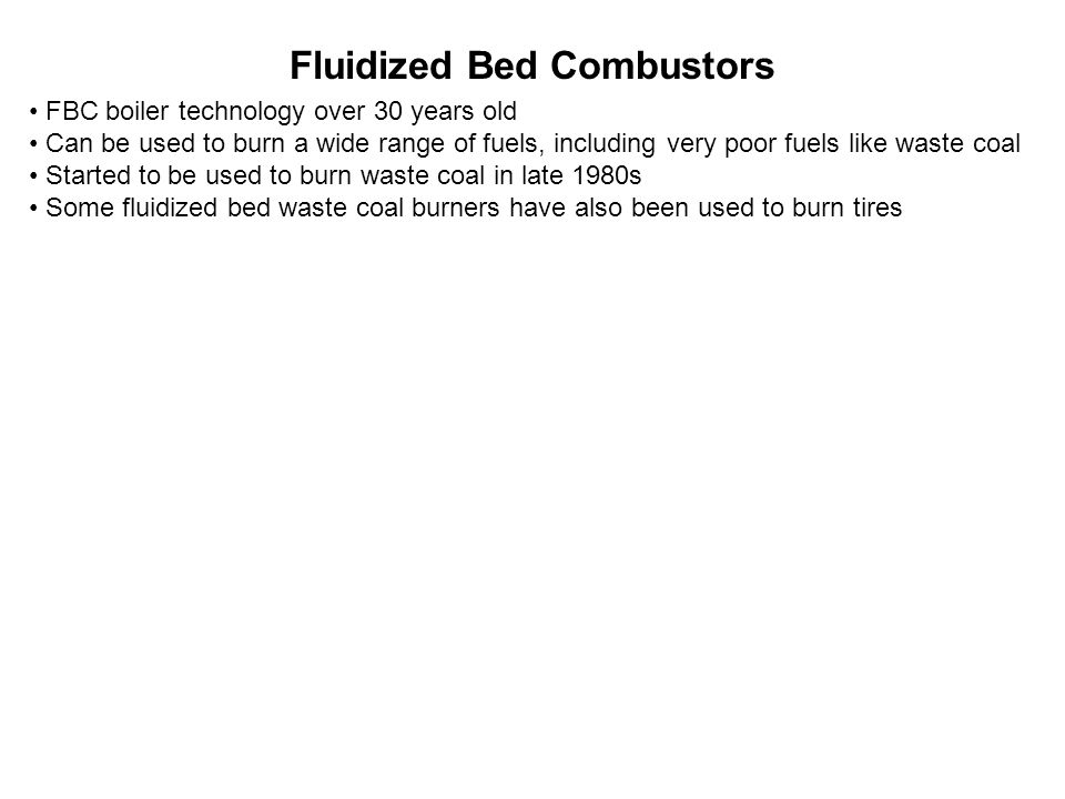 Fluidized Bed Combustors FBC boiler technology over 30 years old Can be used to burn a wide range of fuels, including very poor fuels like waste coal Started to be used to burn waste coal in late 1980s Some fluidized bed waste coal burners have also been used to burn tires