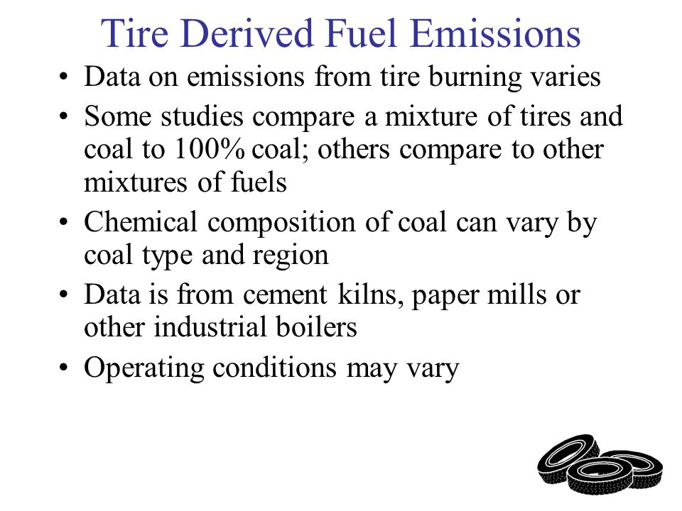 Tire Derived Fuel Emissions Data on emissions from tire burning varies Some studies compare a mixture of tires and coal to 100% coal; others compare to other mixtures of fuels Chemical composition of coal can vary by coal type and region Data is from cement kilns, paper mills or other industrial boilers Operating conditions may vary