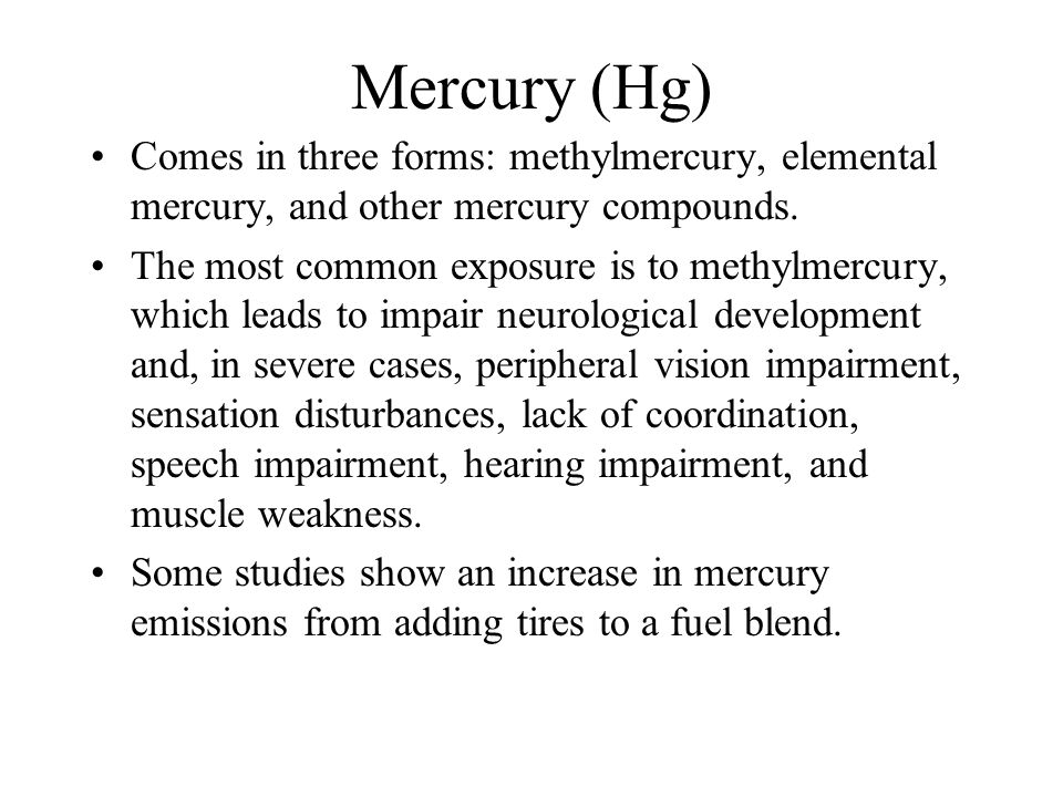 Mercury (Hg) Comes in three forms: methylmercury, elemental mercury, and other mercury compounds. The most common exposure is to methylmercury, which