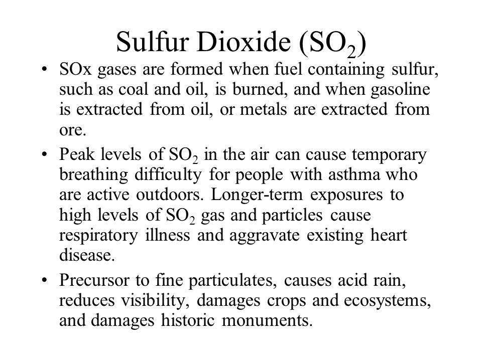 Sulfur Dioxide (SO 2 ) SOx gases are formed when fuel containing sulfur, such as coal and oil, is burned, and when gasoline is extracted from oil, or metals are extracted from ore.