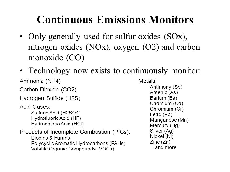 Continuous Emissions Monitors Only generally used for sulfur oxides (SOx), nitrogen oxides (NOx), oxygen (O2) and carbon monoxide (CO) Technology now exists to continuously monitor: Ammonia (NH4) Carbon Dioxide (CO2) Hydrogen Sulfide (H2S) Acid Gases: Sulfuric Acid (H2SO4) Hydrofluoric Acid (HF) Hydrochloric Acid (HCl) Products of Incomplete Combustion (PICs): Dioxins & Furans Polycyclic Aromatic Hydrocarbons (PAHs) Volatile Organic Compounds (VOCs) Metals: Antimony (Sb) Arsenic (As) Barium (Ba) Cadmium (Cd) Chromium (Cr) Lead (Pb) Manganese (Mn) Mercury (Hg) Silver (Ag) Nickel (Ni) Zinc (Zn) …and more