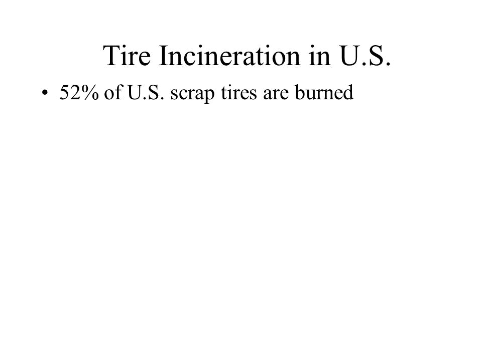 2005 US Scrap Tire Market Summary (millions of tires) Most tire incineration is done in cement kilns and paper mills These are also very polluting and have been fought by community groups