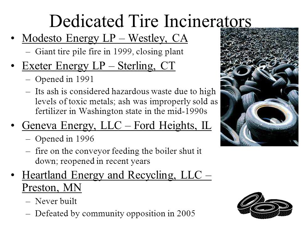 Dedicated Tire Incinerators Modesto Energy LP – Westley, CA –Giant tire pile fire in 1999, closing plant Exeter Energy LP – Sterling, CT –Opened in 19