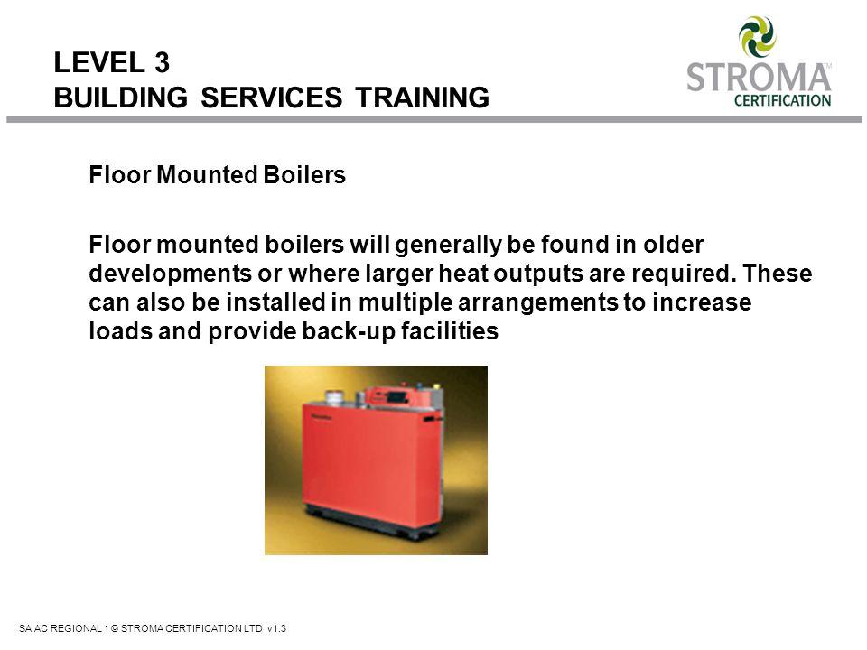 SA AC REGIONAL 1 © STROMA CERTIFICATION LTD v1.3 LEVEL 3 BUILDING SERVICES TRAINING Floor Mounted Boilers Floor mounted boilers will generally be foun
