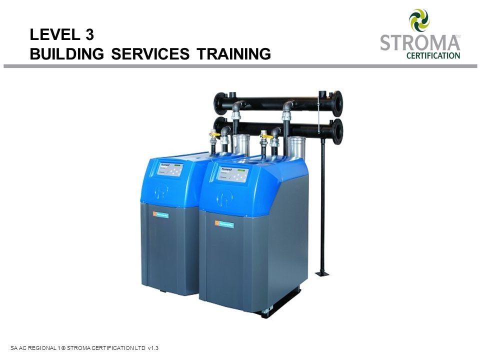 SA AC REGIONAL 1 © STROMA CERTIFICATION LTD v1.3 LEVEL 3 BUILDING SERVICES TRAINING