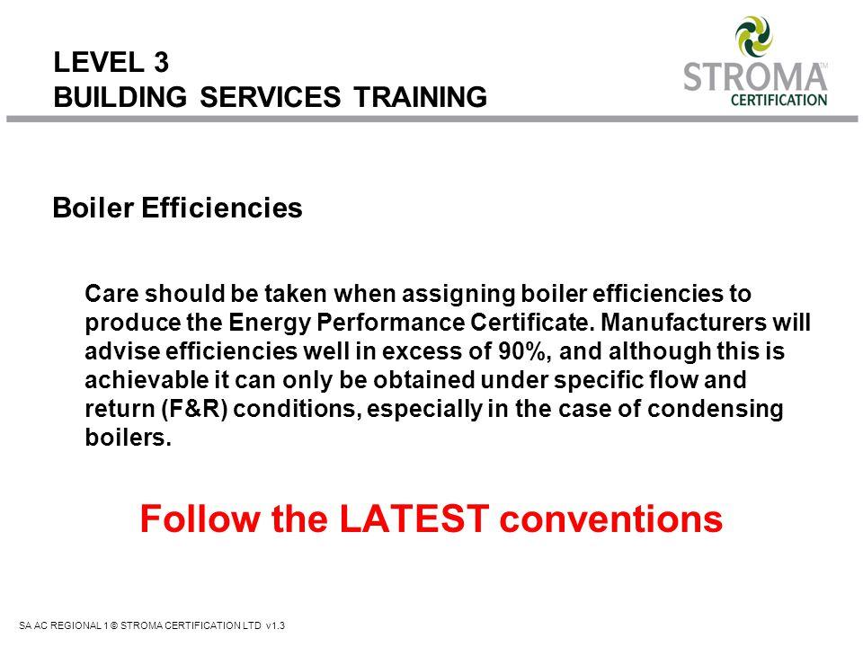 SA AC REGIONAL 1 © STROMA CERTIFICATION LTD v1.3 LEVEL 3 BUILDING SERVICES TRAINING Boiler Efficiencies Care should be taken when assigning boiler eff