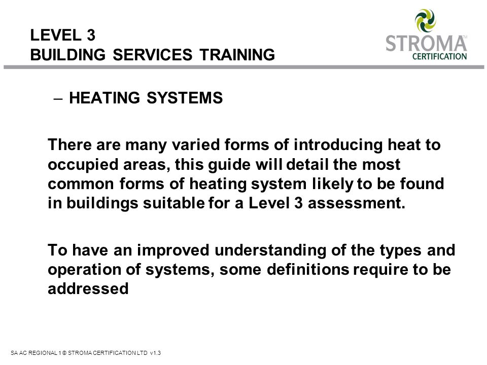 SA AC REGIONAL 1 © STROMA CERTIFICATION LTD v1.3 LEVEL 3 BUILDING SERVICES TRAINING Direct & Indirect Heating Systems Direct Systems These are where the fuel is burned directly to give heat output, for example gas fired unit heaters, electric panel heaters, gas fires etc.