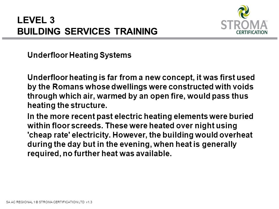 SA AC REGIONAL 1 © STROMA CERTIFICATION LTD v1.3 LEVEL 3 BUILDING SERVICES TRAINING Underfloor Heating Systems Underfloor heating is far from a new co
