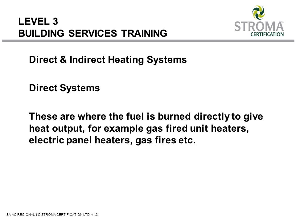 SA AC REGIONAL 1 © STROMA CERTIFICATION LTD v1.3 LEVEL 3 BUILDING SERVICES TRAINING Radiant heating systems use infrared radiation to heat the buildings occupants and its fabric directly, without the need for warm air as a transfer medium.